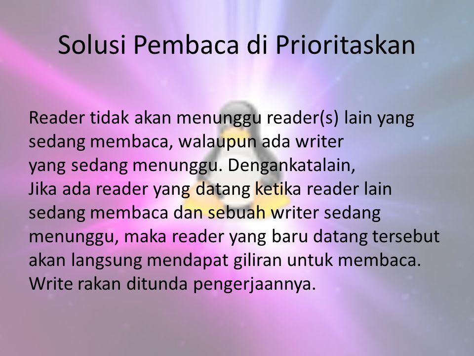 Solusi Pembaca di Prioritaskan Reader tidak akan menunggu reader(s) lain yang sedang membaca, walaupun ada writer yang sedang menunggu. Dengankatalain