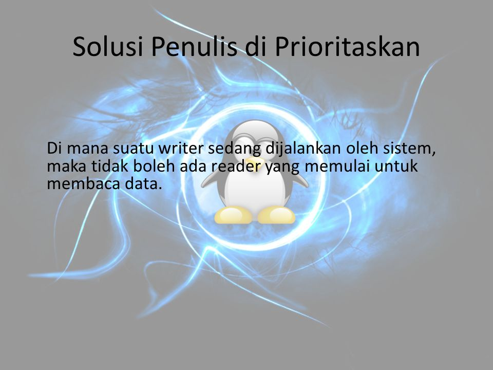 Solusi Penulis di Prioritaskan Di mana suatu writer sedang dijalankan oleh sistem, maka tidak boleh ada reader yang memulai untuk membaca data.