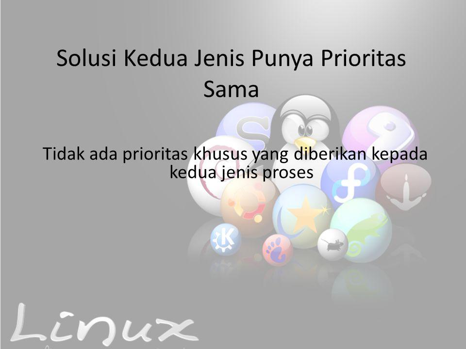 Solusi Kedua Jenis Punya Prioritas Sama Tidak ada prioritas khusus yang diberikan kepada kedua jenis proses