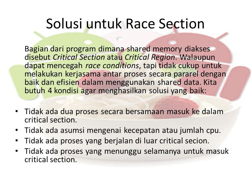 Solusi untuk Race Section Bagian dari program dimana shared memory diakses disebut Critical Section atau Critical Region. Walaupun dapat mencegah race