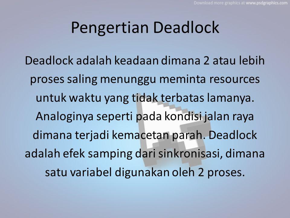 Pengertian Deadlock Deadlock adalah keadaan dimana 2 atau lebih proses saling menunggu meminta resources untuk waktu yang tidak terbatas lamanya. Anal