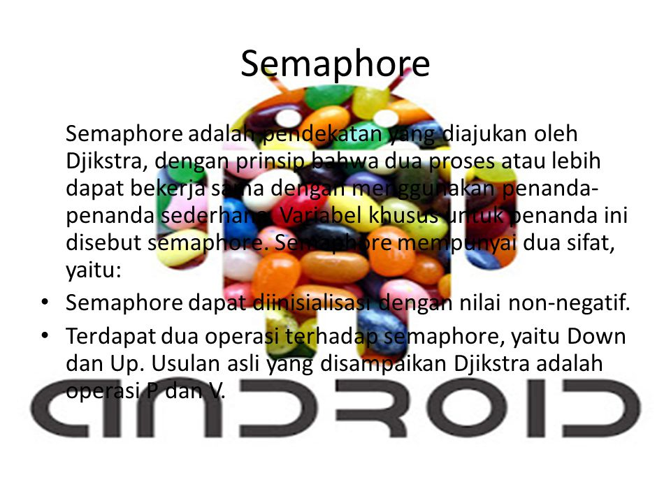 Semaphore Semaphore adalah pendekatan yang diajukan oleh Djikstra, dengan prinsip bahwa dua proses atau lebih dapat bekerja sama dengan menggunakan pe
