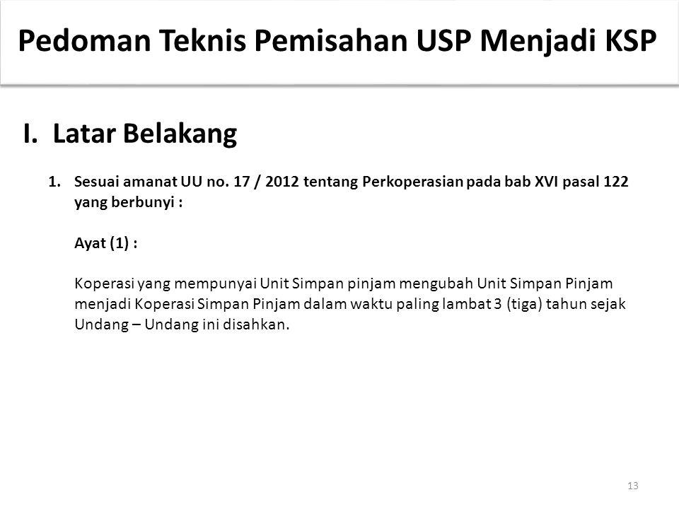 13 Pedoman Teknis Pemisahan USP Menjadi KSP I.Latar Belakang 1.Sesuai amanat UU no. 17 / 2012 tentang Perkoperasian pada bab XVI pasal 122 yang berbun