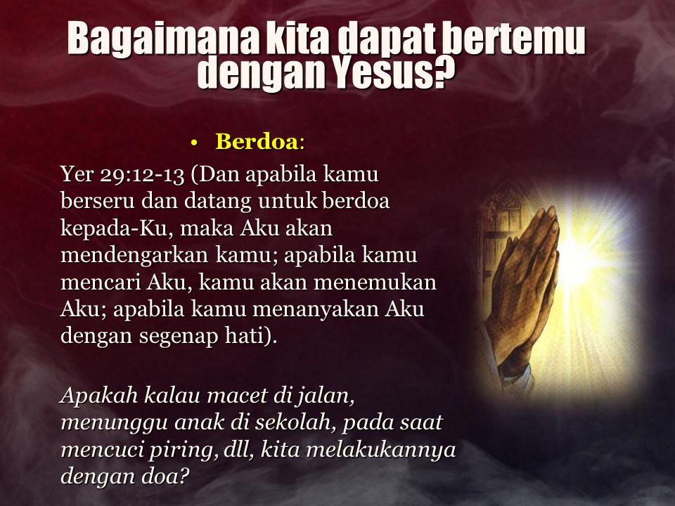 Bagaimana kita dapat bertemu dengan Yesus? Berdoa:Berdoa: Yer 29:12-13 (Dan apabila kamu berseru dan datang untuk berdoa kepada-Ku, maka Aku akan mend