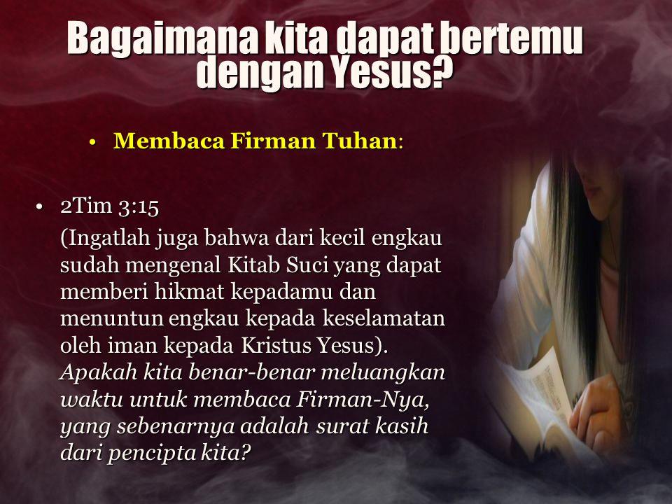 Bagaimana kita dapat bertemu dengan Yesus? Membaca Firman Tuhan:Membaca Firman Tuhan: 2Tim 3:152Tim 3:15 (Ingatlah juga bahwa dari kecil engkau sudah