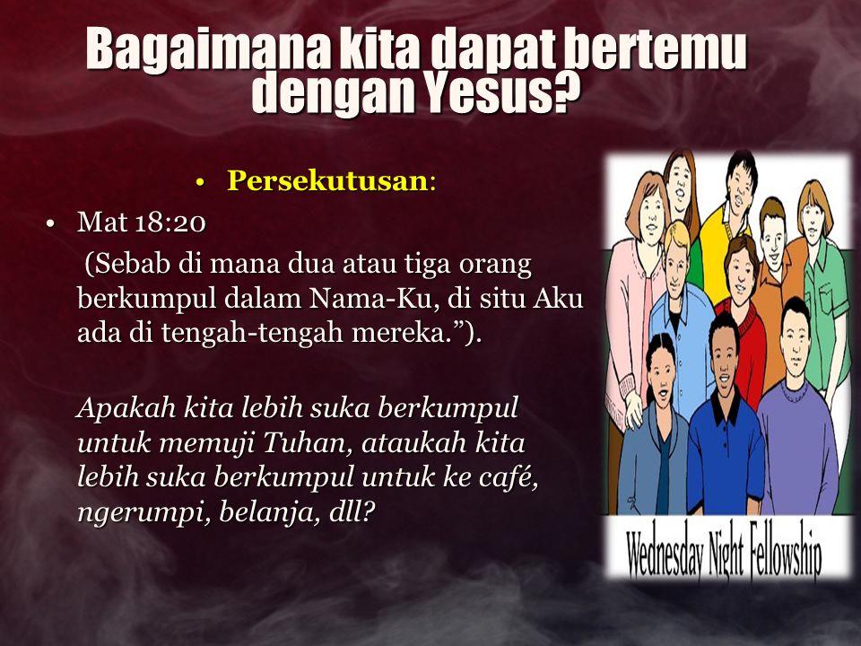 Bagaimana kita dapat bertemu dengan Yesus? Persekutusan:Persekutusan: Mat 18:20Mat 18:20 (Sebab di mana dua atau tiga orang berkumpul dalam Nama-Ku, d