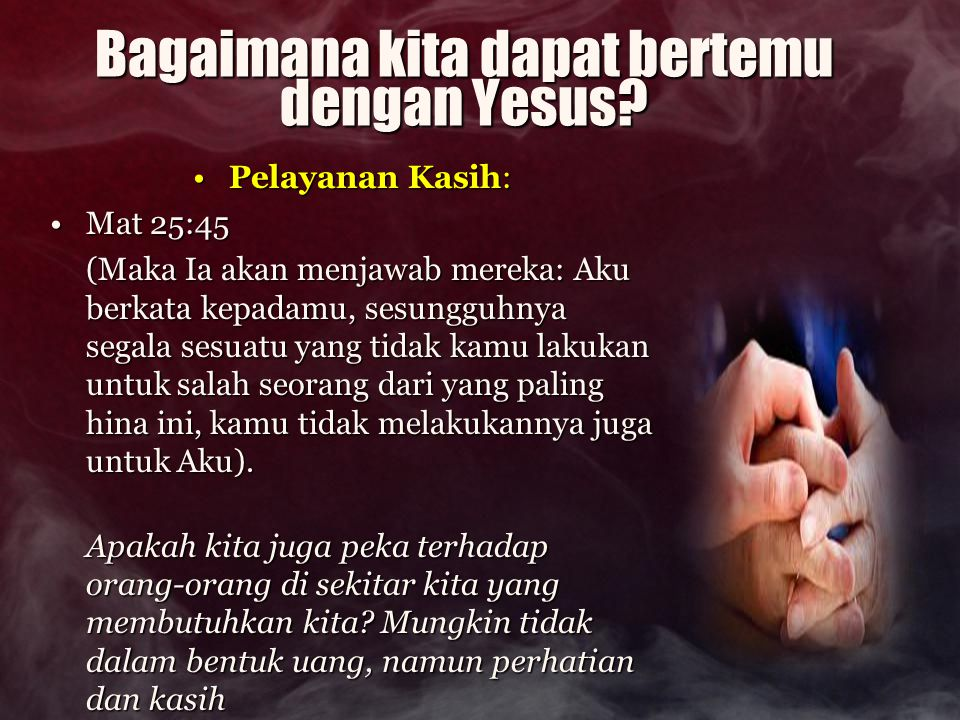 Bagaimana kita dapat bertemu dengan Yesus? Pelayanan Kasih:Pelayanan Kasih: Mat 25:45Mat 25:45 (Maka Ia akan menjawab mereka: Aku berkata kepadamu, se