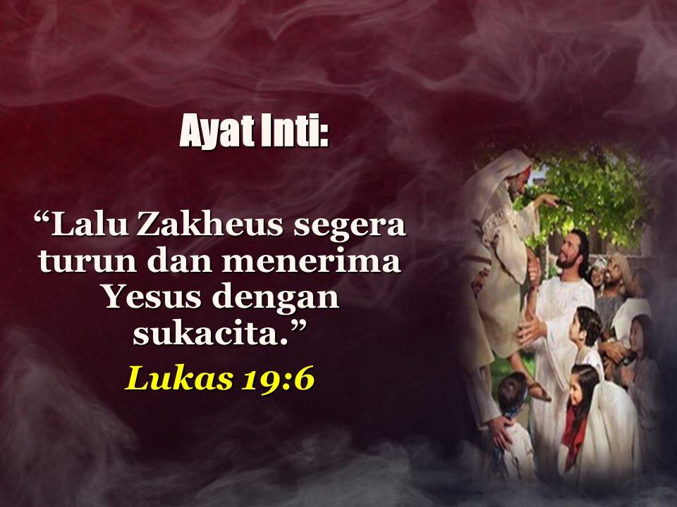 "Ayat Inti: ""Lalu Zakheus segera turun dan menerima Yesus dengan sukacita."" Lukas 19:6"