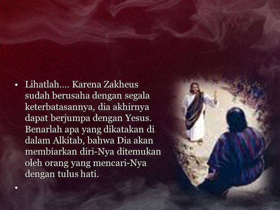 Lihatlah…. Karena Zakheus sudah berusaha dengan segala keterbatasannya, dia akhirnya dapat berjumpa dengan Yesus. Benarlah apa yang dikatakan di dalam