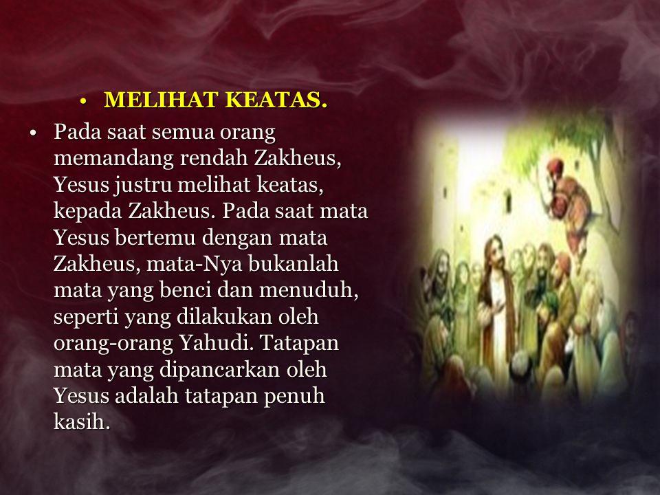 MELIHAT KEATAS.MELIHAT KEATAS. Pada saat semua orang memandang rendah Zakheus, Yesus justru melihat keatas, kepada Zakheus. Pada saat mata Yesus berte