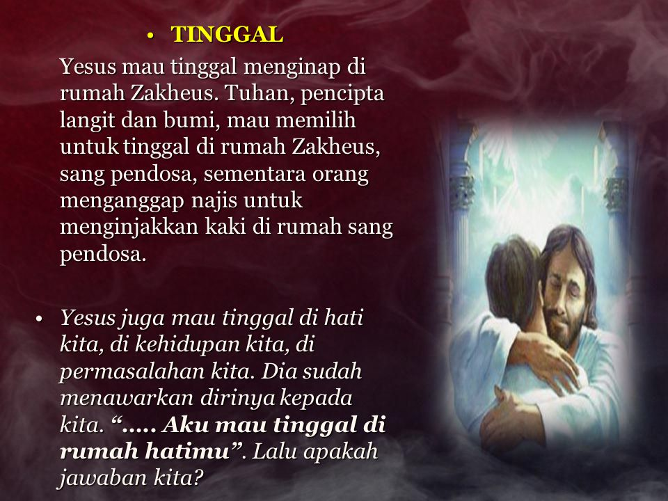 TINGGALTINGGAL Yesus mau tinggal menginap di rumah Zakheus. Tuhan, pencipta langit dan bumi, mau memilih untuk tinggal di rumah Zakheus, sang pendosa,