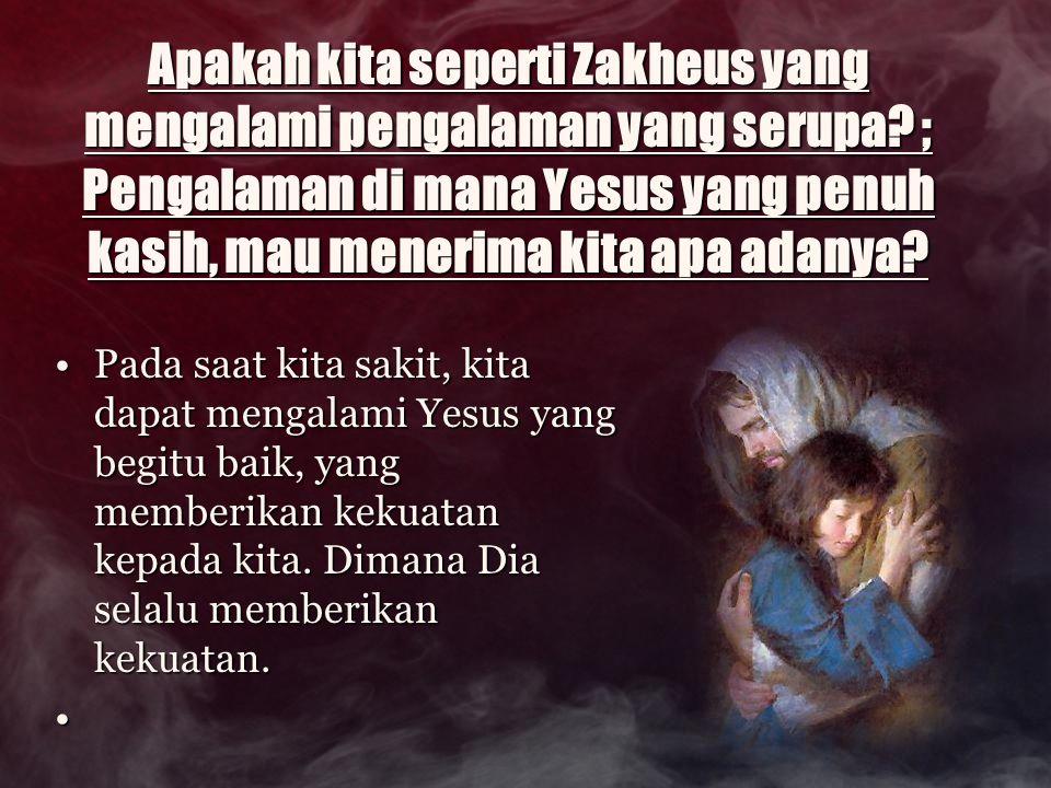 Apakah kita seperti Zakheus yang mengalami pengalaman yang serupa? ; Pengalaman di mana Yesus yang penuh kasih, mau menerima kita apa adanya? Pada saa