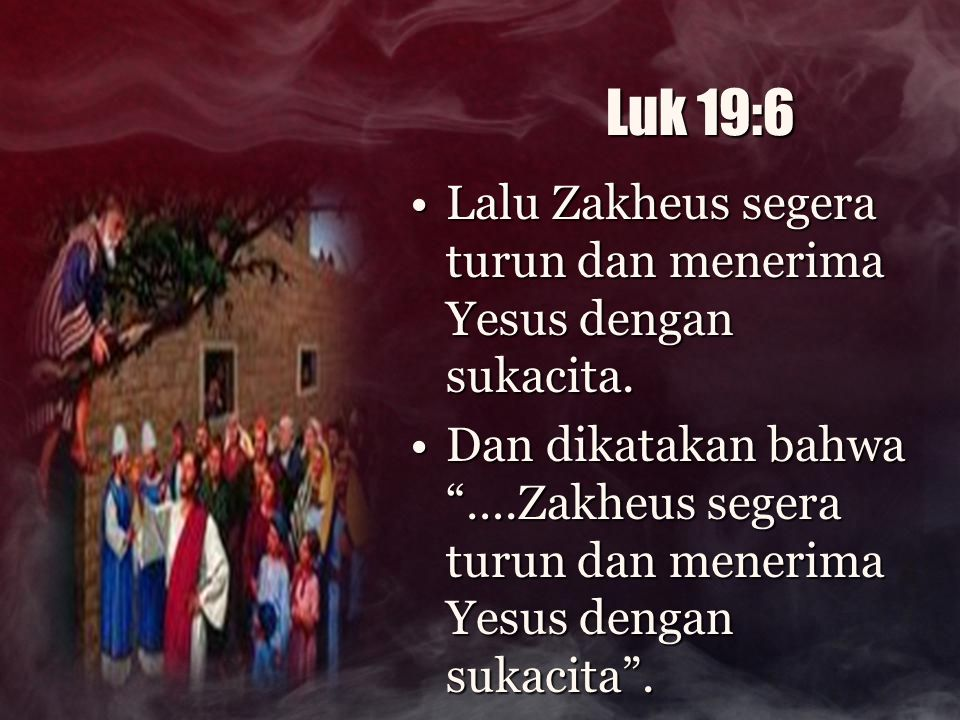 Luk 19:6 Lalu Zakheus segera turun dan menerima Yesus dengan sukacita.Lalu Zakheus segera turun dan menerima Yesus dengan sukacita. Dan dikatakan bahw