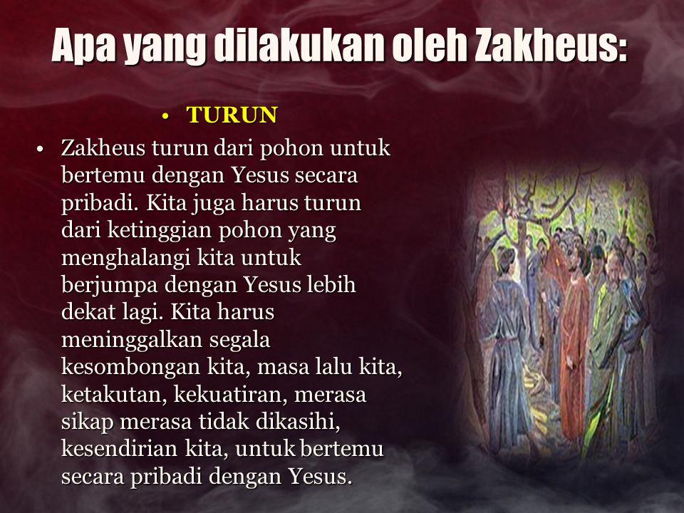 Apa yang dilakukan oleh Zakheus: TURUNTURUN Zakheus turun dari pohon untuk bertemu dengan Yesus secara pribadi. Kita juga harus turun dari ketinggian