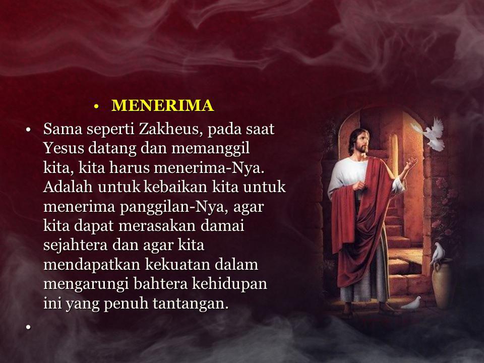 MENERIMAMENERIMA Sama seperti Zakheus, pada saat Yesus datang dan memanggil kita, kita harus menerima-Nya. Adalah untuk kebaikan kita untuk menerima p