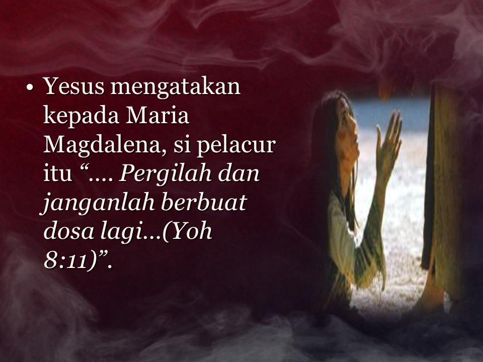 """Yesus mengatakan kepada Maria Magdalena, si pelacur itu """"…. Pergilah dan janganlah berbuat dosa lagi…(Yoh 8:11)"""".Yesus mengatakan kepada Maria Magdale"""