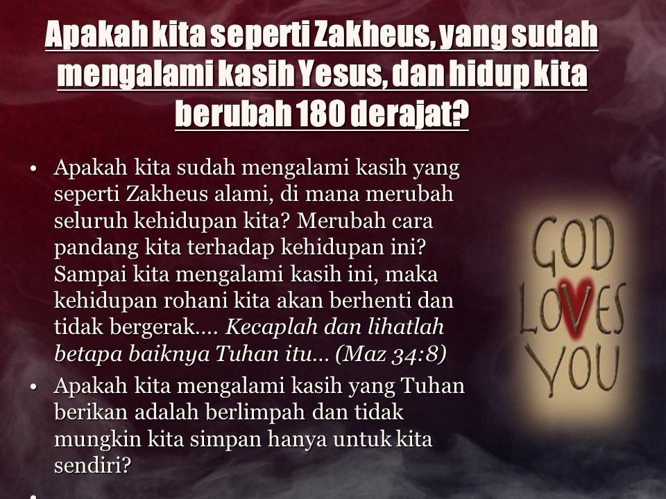 Apakah kita seperti Zakheus, yang sudah mengalami kasih Yesus, dan hidup kita berubah 180 derajat? Apakah kita seperti Zakheus, yang sudah mengalami k