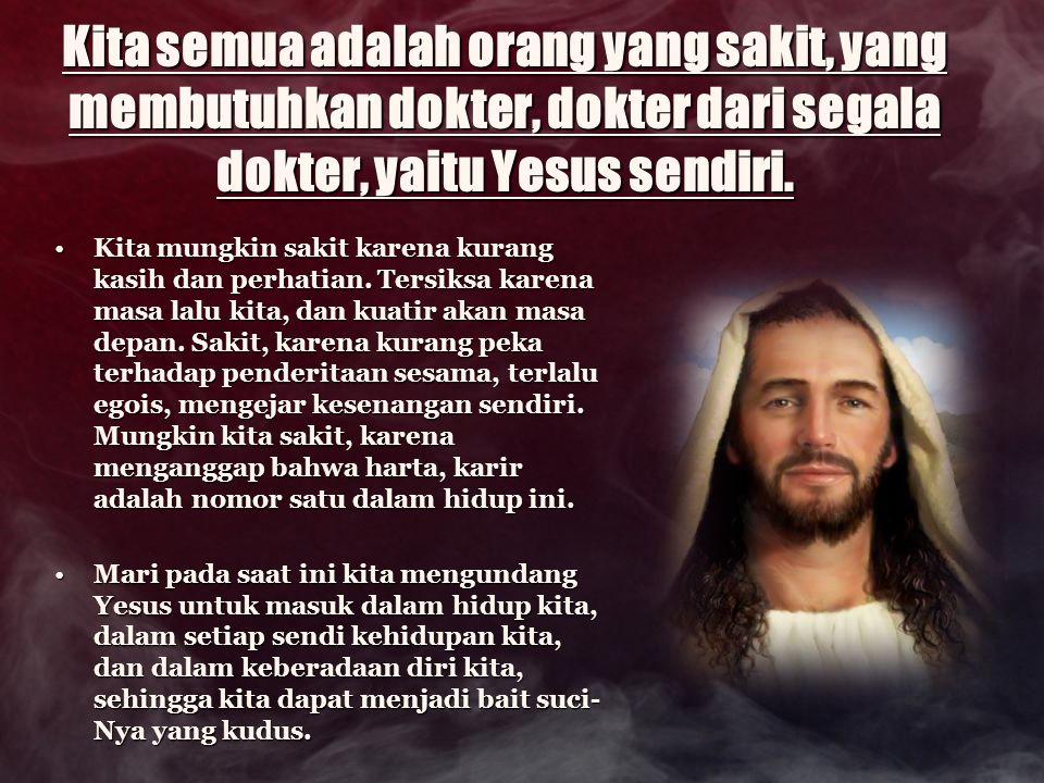 Kita semua adalah orang yang sakit, yang membutuhkan dokter, dokter dari segala dokter, yaitu Yesus sendiri. Kita mungkin sakit karena kurang kasih da