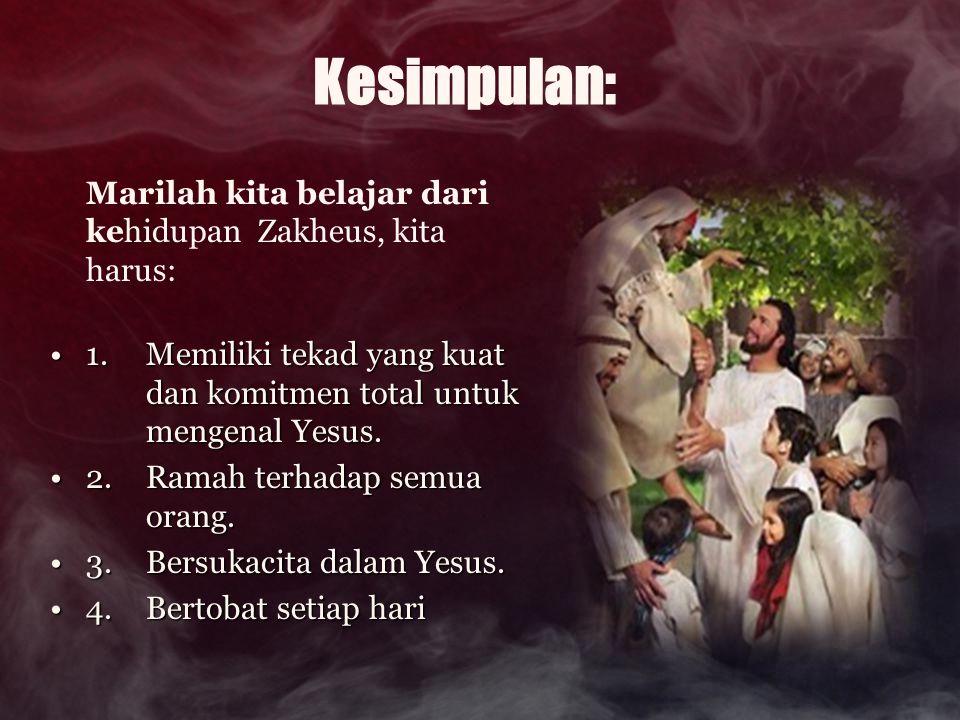 Kesimpulan: Marilah kita belajar dari kehidupan Zakheus, kita harus: 1. Memiliki tekad yang kuat dan komitmen total untuk mengenal Yesus.1. Memiliki t
