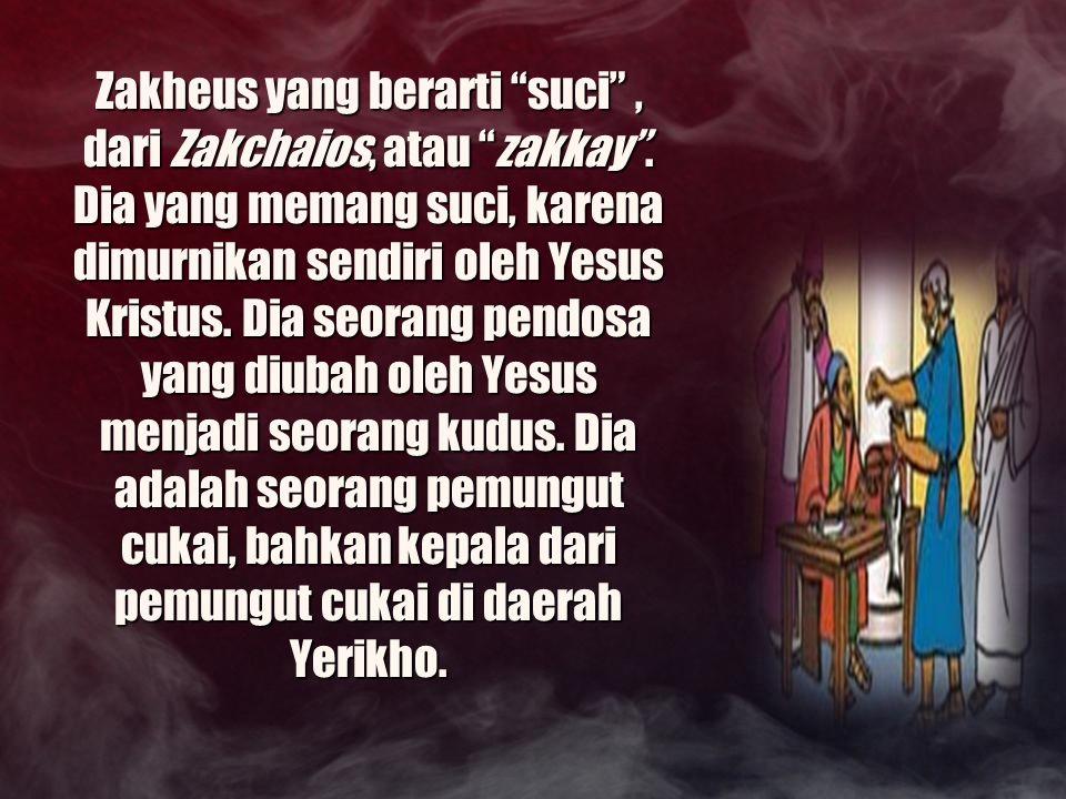 """Zakheus yang berarti """"suci"""", dari Zakchaios, atau """"zakkay"""". Dia yang memang suci, karena dimurnikan sendiri oleh Yesus Kristus. Dia seorang pendosa ya"""