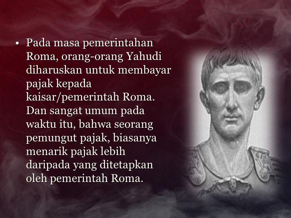 Pada masa pemerintahan Roma, orang-orang Yahudi diharuskan untuk membayar pajak kepada kaisar/pemerintah Roma. Dan sangat umum pada waktu itu, bahwa s