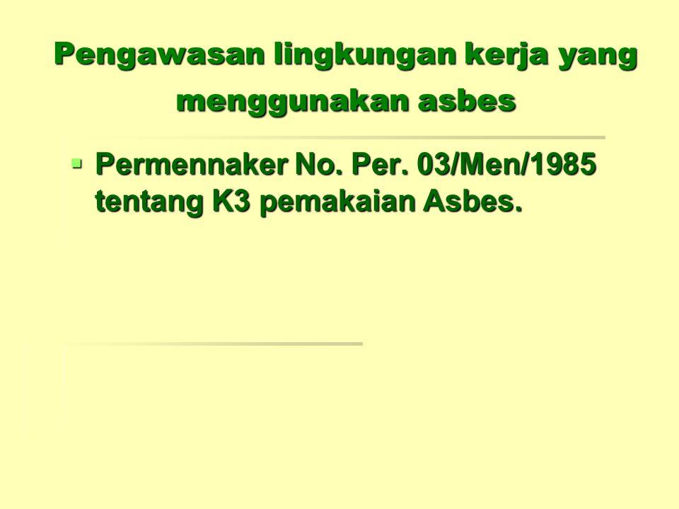 Pengawasan lingkungan kerja yang menggunakan asbes  Permennaker No. Per. 03/Men/1985 tentang K3 pemakaian Asbes.