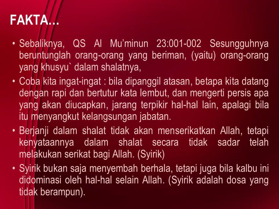 FAKTA… Sebaliknya, QS Al Mu'minun 23:001-002 Sesungguhnya beruntunglah orang-orang yang beriman, (yaitu) orang-orang yang khusyu` dalam shalatnya, Cob