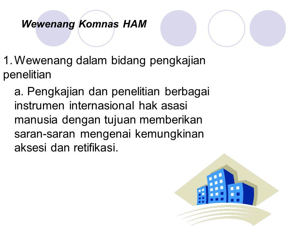 Wewenang Komnas HAM 1.Wewenang dalam bidang pengkajian penelitian a. Pengkajian dan penelitian berbagai instrumen internasional hak asasi manusia deng
