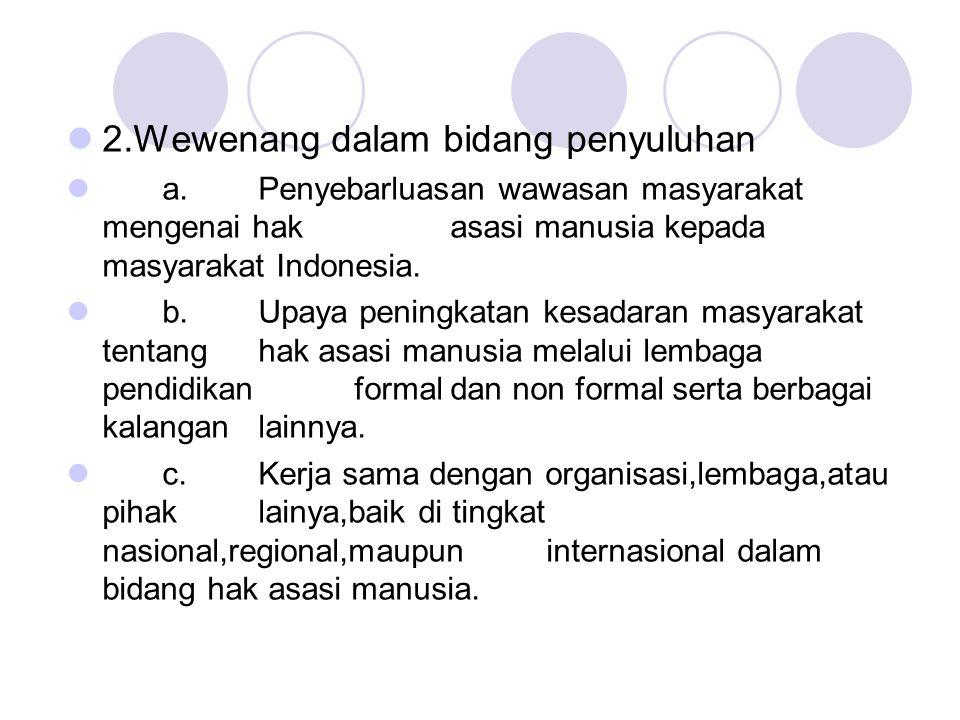 2.Wewenang dalam bidang penyuluhan a.Penyebarluasan wawasan masyarakat mengenai hak asasi manusia kepada masyarakat Indonesia. b.Upaya peningkatan kes