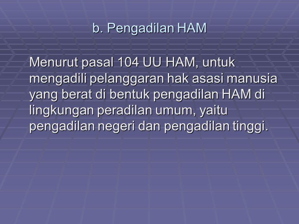 b. Pengadilan HAM Menurut pasal 104 UU HAM, untuk mengadili pelanggaran hak asasi manusia yang berat di bentuk pengadilan HAM di lingkungan peradilan