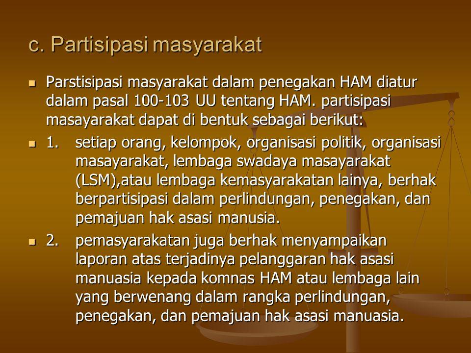 c. Partisipasi masyarakat Parstisipasi masyarakat dalam penegakan HAM diatur dalam pasal 100-103 UU tentang HAM. partisipasi masayarakat dapat di bent