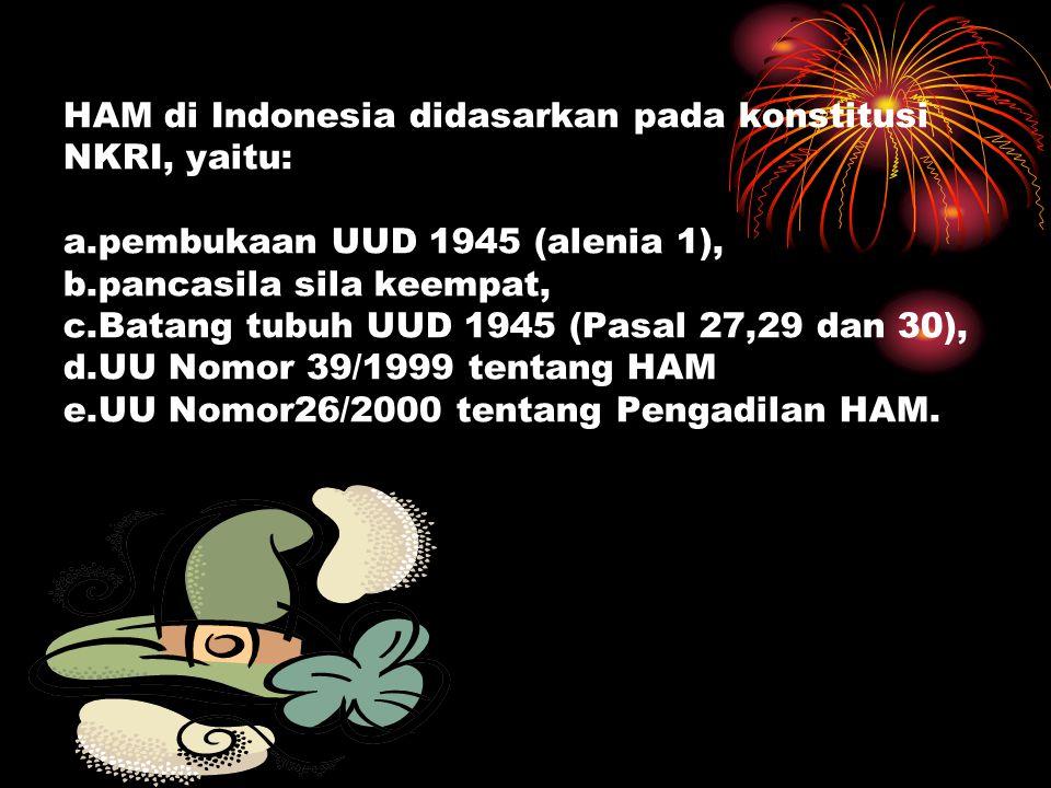 HAM di Indonesia didasarkan pada konstitusi NKRI, yaitu: a.pembukaan UUD 1945 (alenia 1), b.pancasila sila keempat, c.Batang tubuh UUD 1945 (Pasal 27,