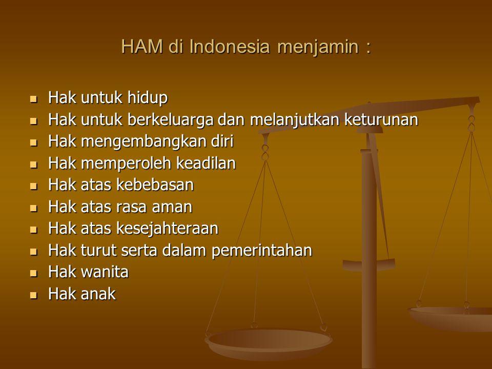 HAM di Indonesia menjamin : Hak untuk hidup Hak untuk hidup Hak untuk berkeluarga dan melanjutkan keturunan Hak untuk berkeluarga dan melanjutkan keturunan Hak mengembangkan diri Hak mengembangkan diri Hak memperoleh keadilan Hak memperoleh keadilan Hak atas kebebasan Hak atas kebebasan Hak atas rasa aman Hak atas rasa aman Hak atas kesejahteraan Hak atas kesejahteraan Hak turut serta dalam pemerintahan Hak turut serta dalam pemerintahan Hak wanita Hak wanita Hak anak Hak anak