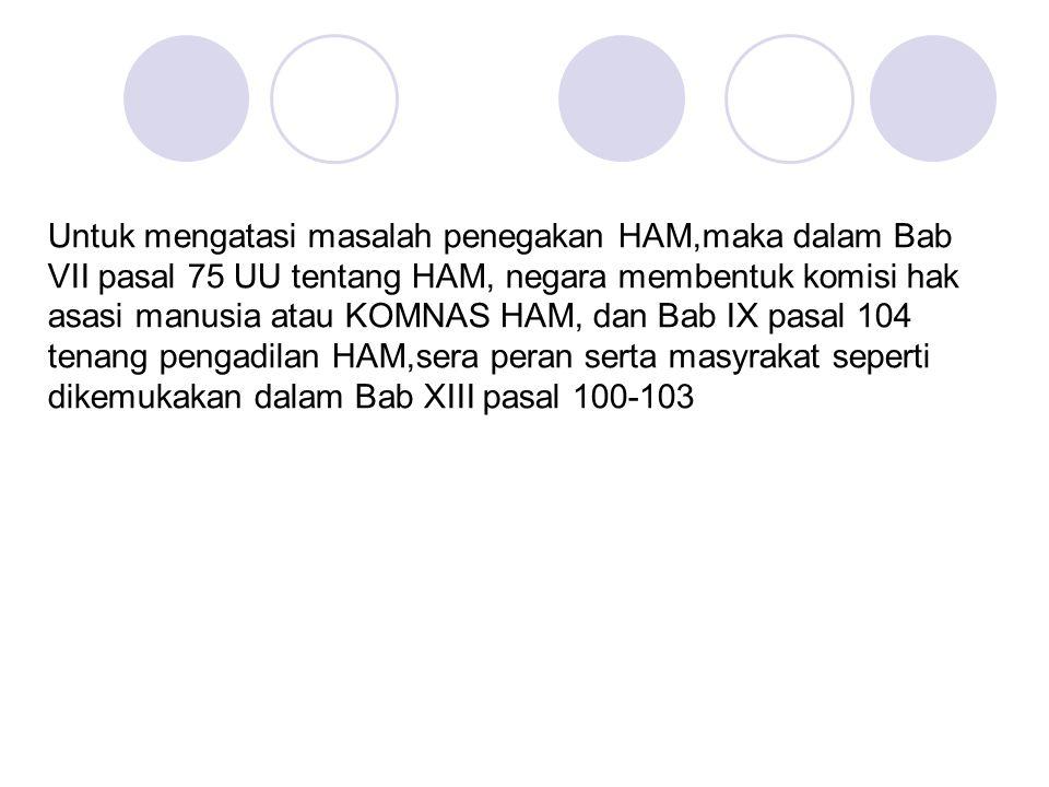 Untuk mengatasi masalah penegakan HAM,maka dalam Bab VII pasal 75 UU tentang HAM, negara membentuk komisi hak asasi manusia atau KOMNAS HAM, dan Bab I