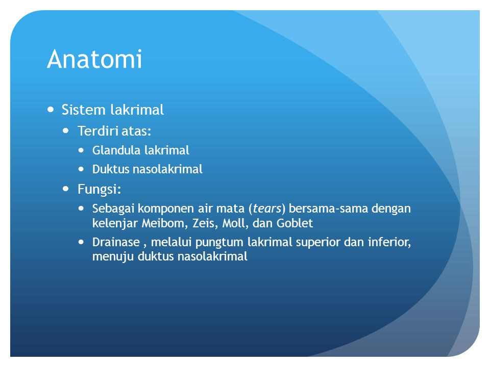 Anatomi Sistem lakrimal Terdiri atas: Glandula lakrimal Duktus nasolakrimal Fungsi: Sebagai komponen air mata (tears) bersama-sama dengan kelenjar Mei