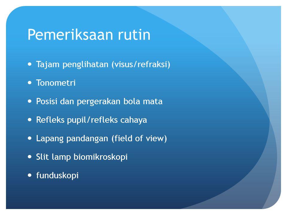 Pemeriksaan rutin Tajam penglihatan (visus/refraksi) Tonometri Posisi dan pergerakan bola mata Refleks pupil/refleks cahaya Lapang pandangan (field of