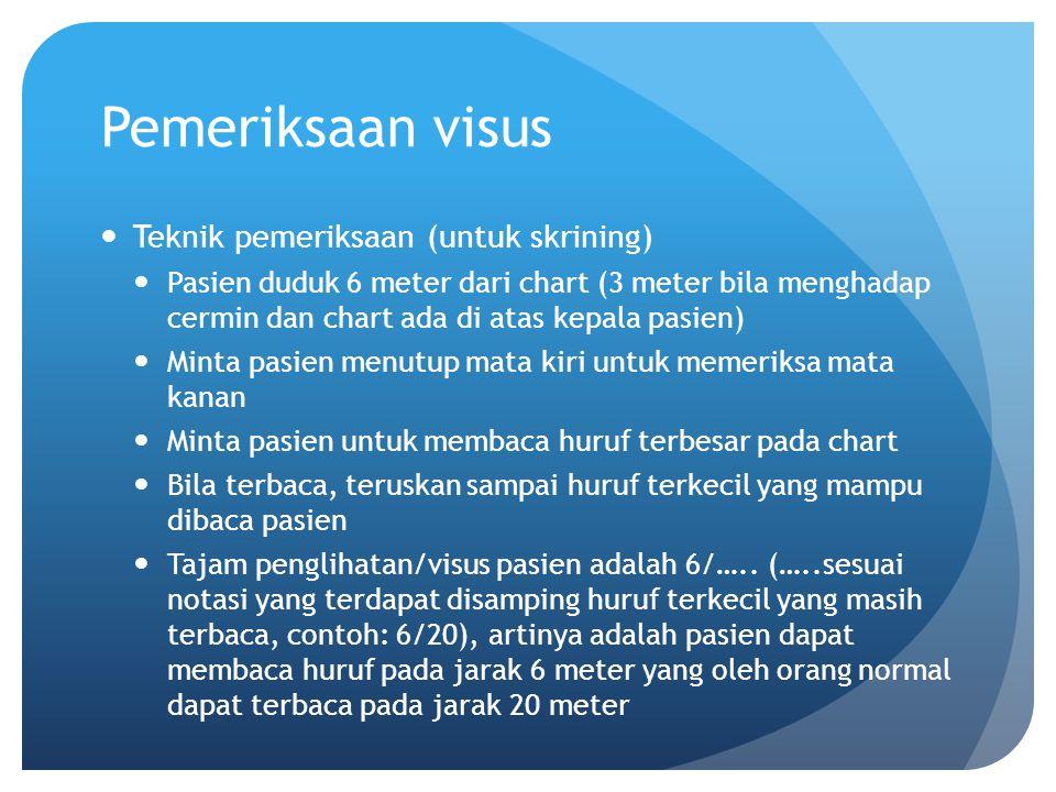 Pemeriksaan visus Teknik pemeriksaan (untuk skrining) Pasien duduk 6 meter dari chart (3 meter bila menghadap cermin dan chart ada di atas kepala pasi