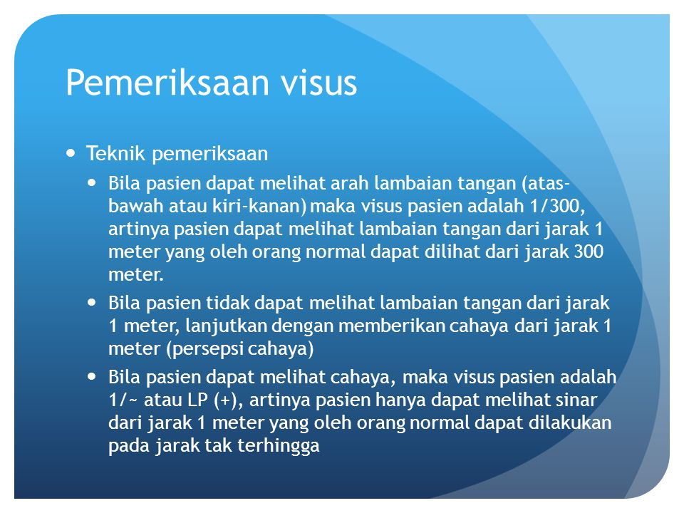 Pemeriksaan visus Teknik pemeriksaan Bila pasien dapat melihat arah lambaian tangan (atas- bawah atau kiri-kanan) maka visus pasien adalah 1/300, arti