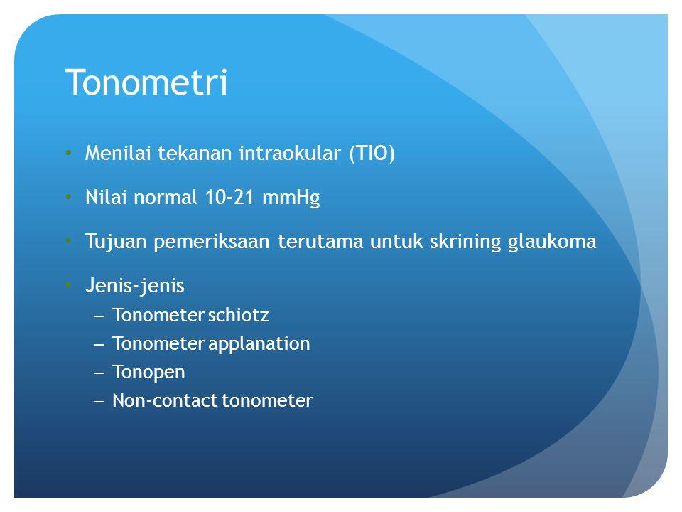 Tonometri Menilai tekanan intraokular (TIO) Nilai normal 10-21 mmHg Tujuan pemeriksaan terutama untuk skrining glaukoma Jenis-jenis – Tonometer schiot