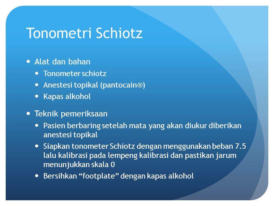 Alat dan bahan Tonometer schiotz Anestesi topikal (pantocain®) Kapas alkohol Teknik pemeriksaan Pasien berbaring setelah mata yang akan diukur diberik