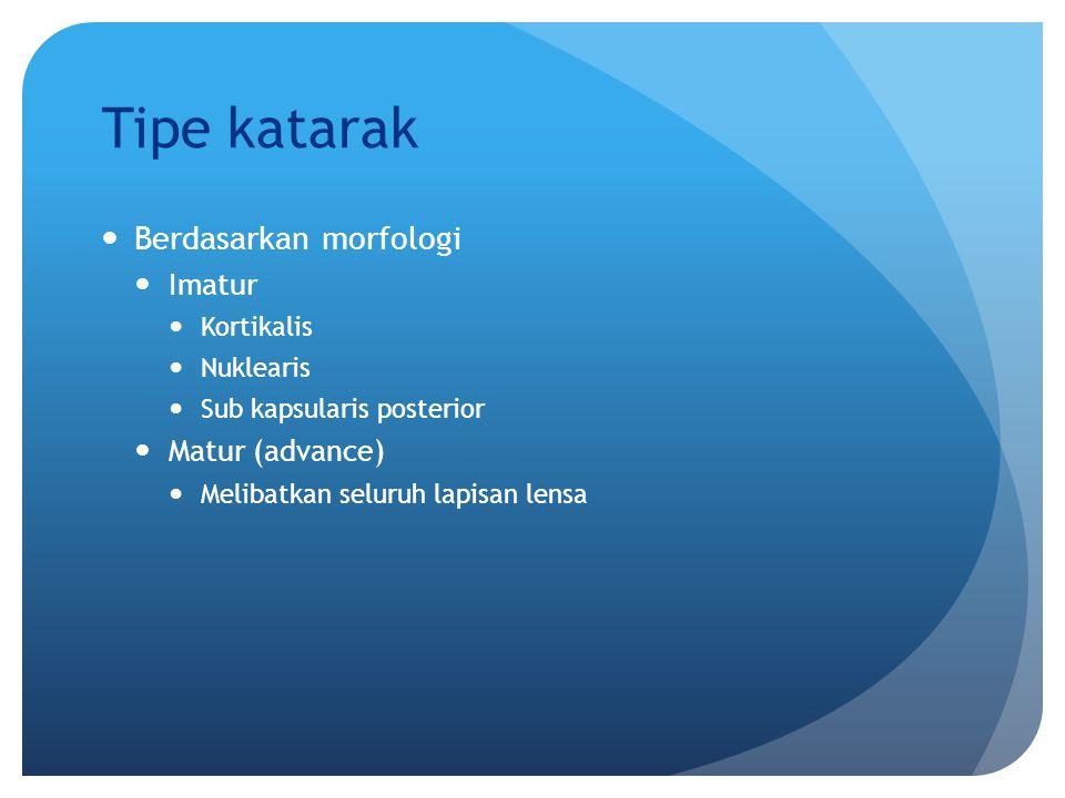 Tipe katarak Berdasarkan morfologi Imatur Kortikalis Nuklearis Sub kapsularis posterior Matur (advance) Melibatkan seluruh lapisan lensa