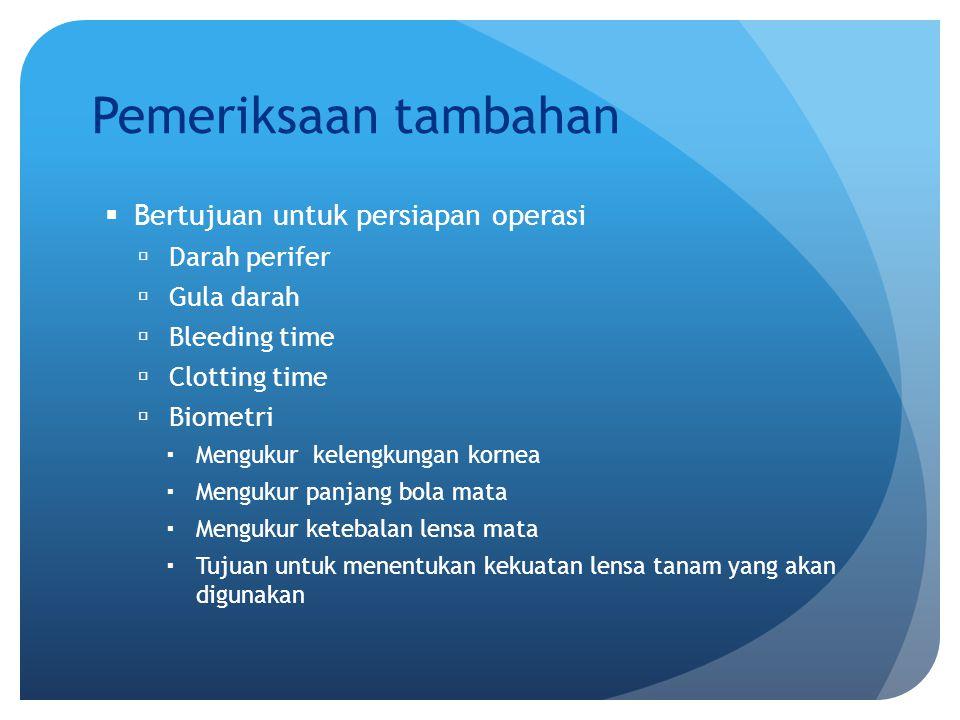 Pemeriksaan tambahan  Bertujuan untuk persiapan operasi  Darah perifer  Gula darah  Bleeding time  Clotting time  Biometri  Mengukur kelengkung