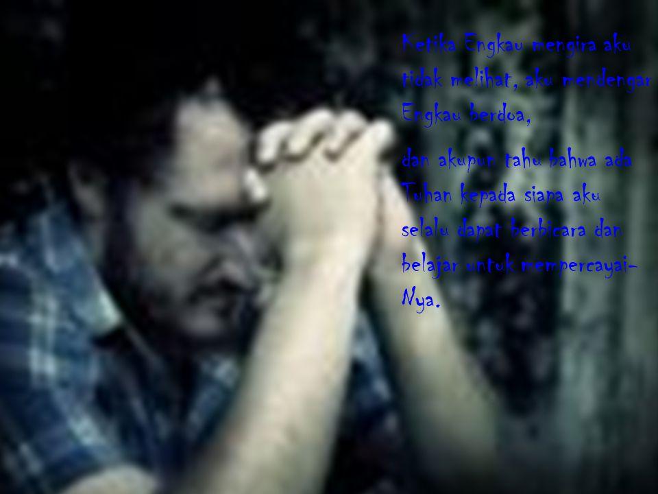 Ketika Engkau mengira aku tidak melihat, aku mendengar Engkau berdoa, dan akupun tahu bahwa ada Tuhan kepada siapa aku selalu dapat berbicara dan belajar untuk mempercayai- Nya.