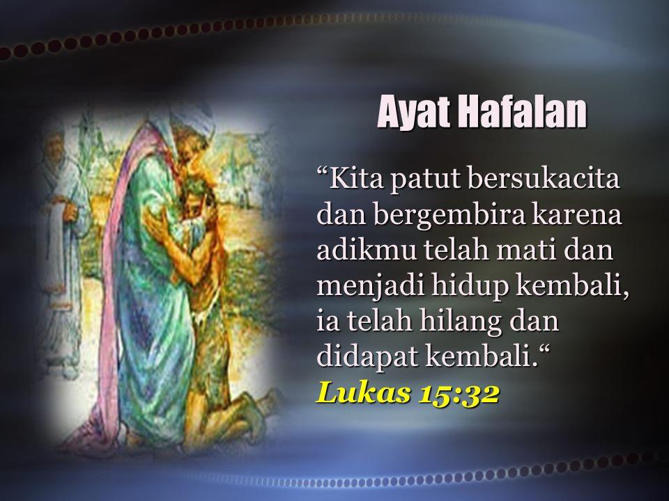 Ayat Hafalan Kita patut bersukacita dan bergembira karena adikmu telah mati dan menjadi hidup kembali, ia telah hilang dan didapat kembali. Lukas 15:32