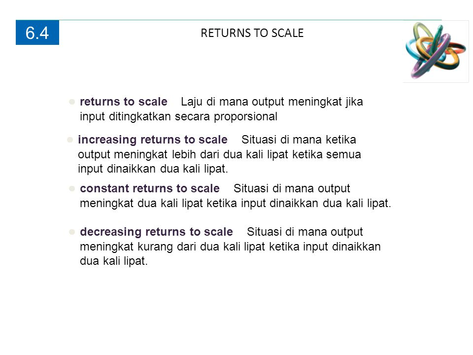 RETURNS TO SCALE 6.4 ● returns to scale Laju di mana output meningkat jika input ditingkatkan secara proporsional ● increasing returns to scale Situas
