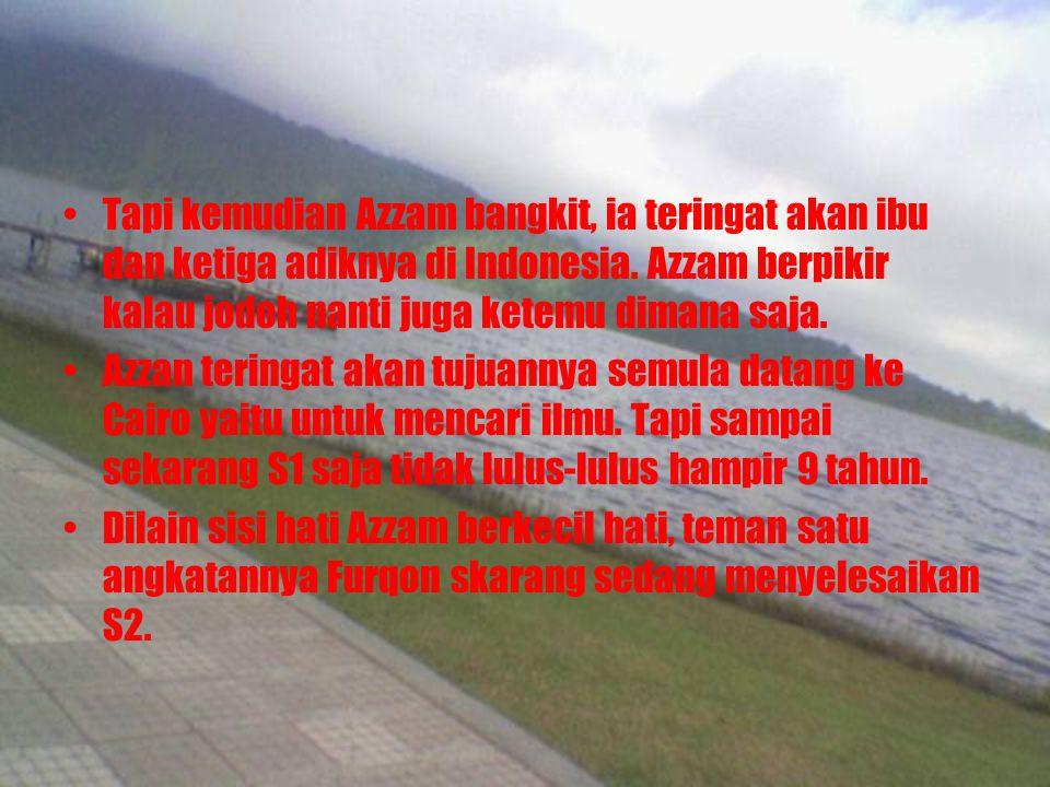 Tapi kemudian Azzam bangkit, ia teringat akan ibu dan ketiga adiknya di Indonesia. Azzam berpikir kalau jodoh nanti juga ketemu dimana saja. Azzan ter