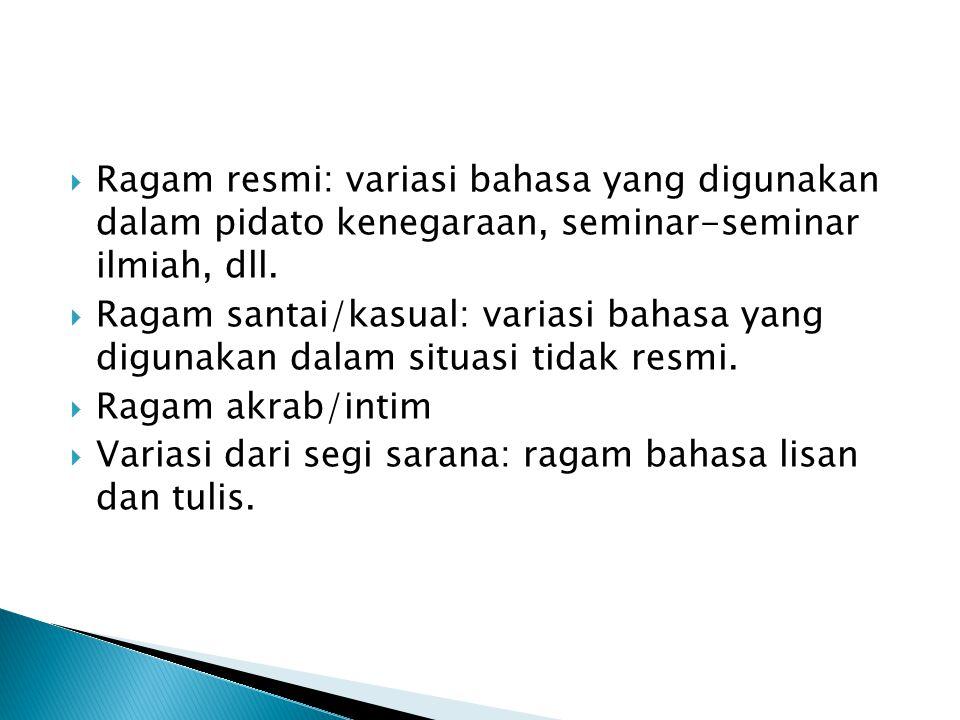  Ragam resmi: variasi bahasa yang digunakan dalam pidato kenegaraan, seminar-seminar ilmiah, dll.  Ragam santai/kasual: variasi bahasa yang digunaka