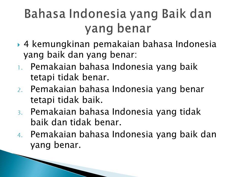  4 kemungkinan pemakaian bahasa Indonesia yang baik dan yang benar: 1. Pemakaian bahasa Indonesia yang baik tetapi tidak benar. 2. Pemakaian bahasa I