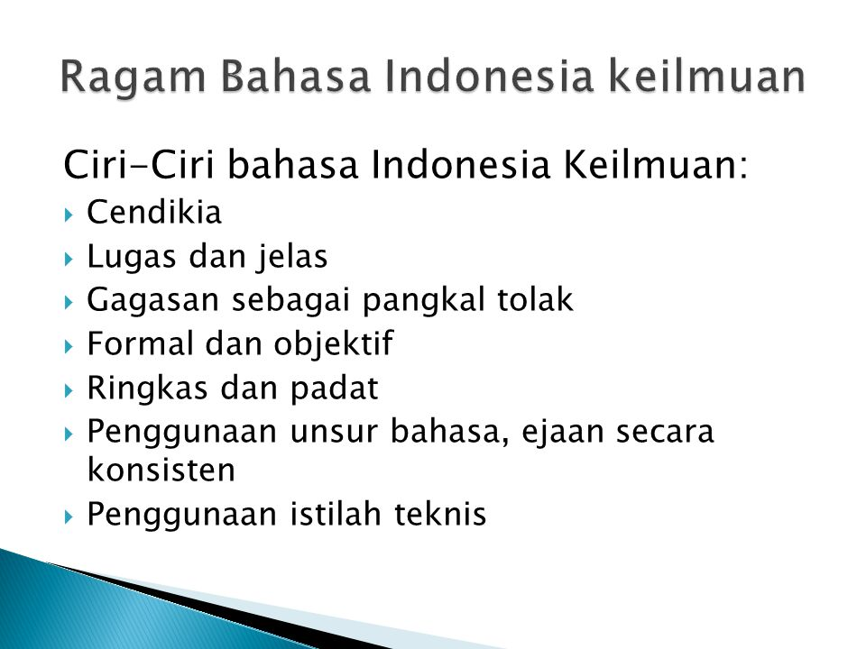 Ciri-Ciri bahasa Indonesia Keilmuan:  Cendikia  Lugas dan jelas  Gagasan sebagai pangkal tolak  Formal dan objektif  Ringkas dan padat  Pengguna