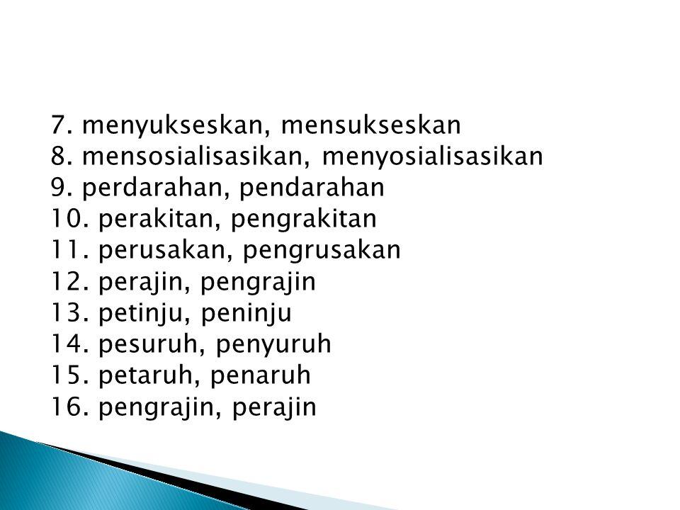 7. menyukseskan, mensukseskan 8. mensosialisasikan, menyosialisasikan 9. perdarahan, pendarahan 10. perakitan, pengrakitan 11. perusakan, pengrusakan